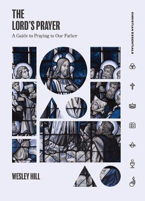Lord's Prayer: A Guide to Praying to Our Father by Wesley Hill