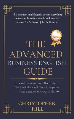The Advanced Business English Guide: How to Communicate Effectively at The Workplace and Greatly Improve Your Business Writing Skills by Christopher Hill