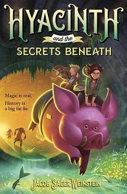 Hyacinth and the Secrets Beneath by Jacob Sager Weinstein