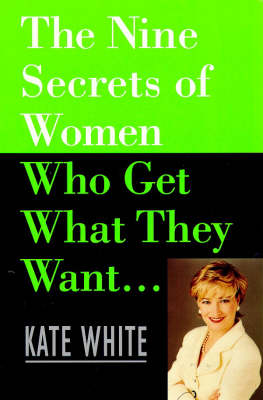 The Nine Secrets of Women Who Get What They Want by Kate White
