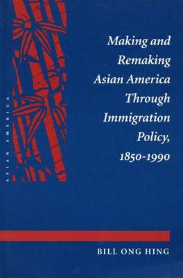 Making and Remaking Asian America Through Immigration Policy, 1850-1990 by Bill Ong Hing