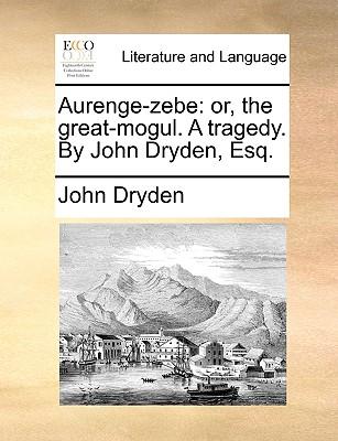 Aurenge-Zebe: Or, the Great-Mogul. a Tragedy. by John Dryden, Esq. by John Dryden