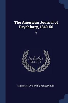 The American Journal of Psychiatry, 1849-50 by American Psychiatric Association