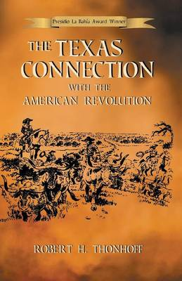 The Texas Connection with the American Revolution by Robert H Thonhoff