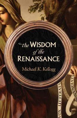 The Wisdom of the Renaissance by Michael Kellogg