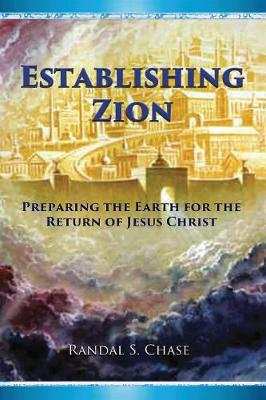 Establishing Zion: Preparing the Earth for the Return of Jesus Christ by Randal S Chase