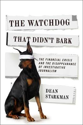 The Watchdog That Didn't Bark: The Financial Crisis and the Disappearance of Investigative Journalism by Dean Starkman