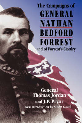 The Campaigns Of General Nathan Bedford Forrest And Of Forrest's Cavalry by Thomas Jordan
