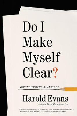 Do I Make Myself Clear? by Sir Harold Evans