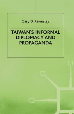 Taiwan's Informal Diplomacy and Propaganda by Gary D. Rawnsley