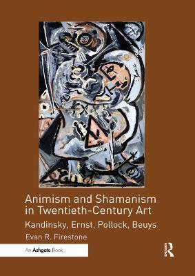 Animism and Shamanism in Twentieth-Century Art: Kandinsky, Ernst, Pollock, Beuys by Evan R. Firestone