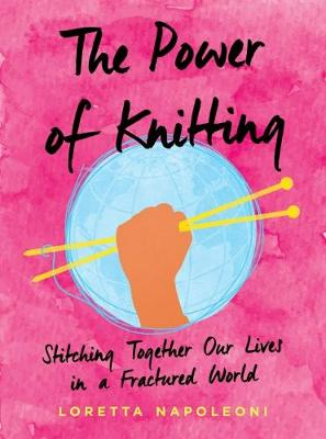 The Power of Knitting: Stitching Together Our Lives in a Fractured World by Loretta Napoleoni