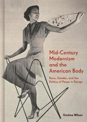 Mid-Century Modernism and the American Body: Race, Gender, and the Politics of Power in Design by Kristina Wilson