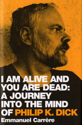 I am Alive and You are Dead: A Journey into the Mind of Philip K. Dick by Emmanuel Carrere