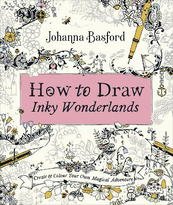 How to Draw Inky Wonderlands: Create and Colour Your Own Magical Adventure by Johanna Basford