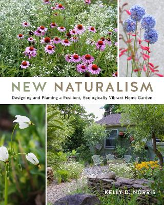 New Naturalism: Designing and Planting a Resilient, Ecologically Vibrant Home Garden by Kelly D. Norris