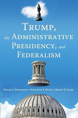 Trump, the Administrative Presidency, and Federalism by Barry G. Rabe