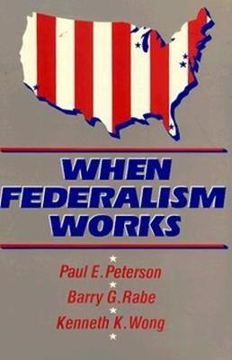 When Federalism Works by Paul E. Peterson