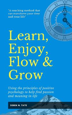 Learn, Enjoy, Flow, & Grow: Using the principles of positive psychology to help find passion and meaning in life book