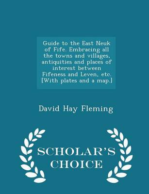Guide to the East Neuk of Fife. Embracing All the Towns and Villages, Antiquities and Places of Interest Between Fifeness and Leven, Etc. [With Plates and a Map.] - Scholar's Choice Edition by David Hay Fleming