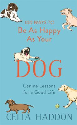 100 Ways to Be As Happy As Your Dog by Celia Haddon