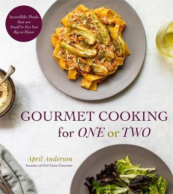 Gourmet Cooking for One (or Two): Incredible Scaled-Down Comfort Food Recipes for You by April Anderson