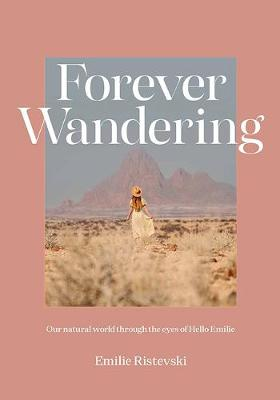 Forever Wandering: Our Natural World through the Eyes of Hello Emilie by Emilie Ristevski