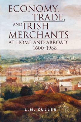 Economy, Trade and Irish Merchants at Home and Abroad, 1600-1988 by L.M. Cullen