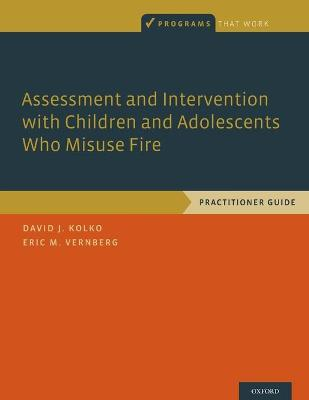 Assessment and Intervention with Children and Adolescents Who Misuse Fire by David J. Kolko