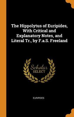 The Hippolytus of Euripides, with Critical and Explanatory Notes, and Literal Tr., by F.A.S. Freeland by Euripides