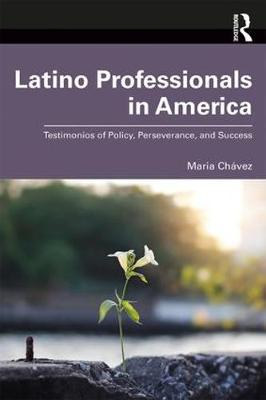 Latino Professionals in America: Testimonios of Policy, Perseverance, and Success by Maria Chavez
