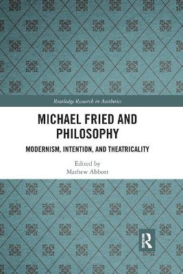Michael Fried and Philosophy: Modernism, Intention, and Theatricality by Mathew Abbott