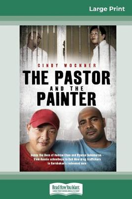 The Pastor And The Painter: Inside the lives of Andrew Chan and Myuran Sukumaran - from Aussie schoolboys to Bali 9 drug traffickers to Kerobokan's redeemed men (16pt Large Print Edition) by Cindy Wockner