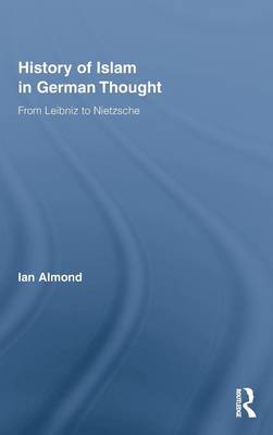 History of Islam in German Thought: From Leibniz to Nietzsche by Ian Almond