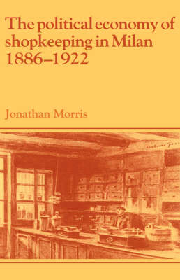 Political Economy of Shopkeeping in Milan, 1886-1922 by Jonathan Morris