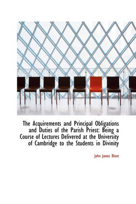 The Acquirements and Principal Obligations and Duties of the Parish Priest: Being a Course of Lectur by John James Blunt