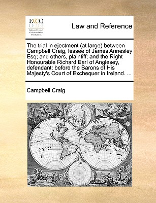 The trial in ejectment (at large) between Campbell Craig, lessee of James Annesley Esq; and others, plaintiff; and the Right Honourable Richard Earl of Anglesey, defendant: before the Barons of His Majesty's Court of Exchequer in Ireland. ... by Professor Campbell Craig