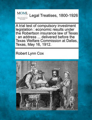 A Trial Test of Compulsory Investment Legislation: Economic Results Under the Robertson Insurance Law of Texas: An Address ... Delivered Before the Texas Welfare Commission at Dallas, Texas, May 16, 1912. by Robert Lynn Cox