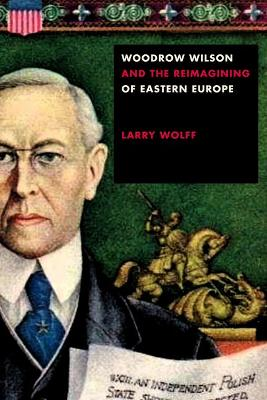 Woodrow Wilson and the Reimagining of Eastern Europe by Larry Wolff