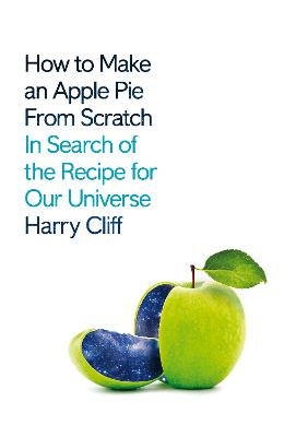 How to Make an Apple Pie from Scratch: In Search of the Recipe for Our Universe by Harry Cliff