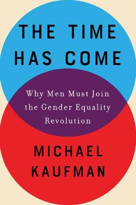The Time Has Come: Why Men Must Join the Gender Equality Revolution by Michael Kaufman