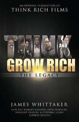 Think and Grow Rich: The Legacy: How the World's Leading Entrepreneurs, Thought Leaders, & Cultural Icons Achieve Success by James Whittaker