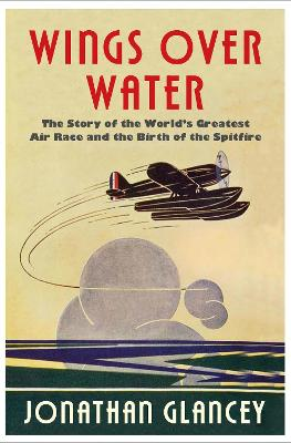 Wings Over Water: The Story of the World's Greatest Air Race and the Birth of the Spitfire by Jonathan Glancey