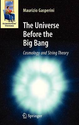 The Universe Before the Big Bang: Cosmology and String Theory by Maurizio Gasperini