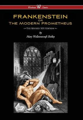 Frankenstein or the Modern Prometheus (the Revised 1831 Edition - Wisehouse Classics) (Revised 1831) by Mary Wollstonecraft Shelley