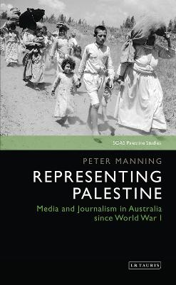 Representing Palestine: Media and Journalism in Australia Since World War I by Peter Manning