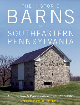 Historic Barns of Southeastern Pennsylvania by Gregory D. Huber