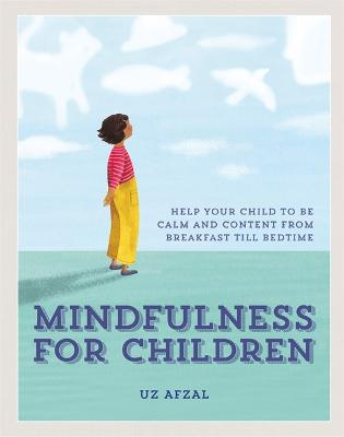 Mindfulness for Children: Help Your Child to be Calm and Content, from Breakfast till Bedtime by Uz Afzal