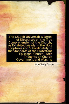 The Church Universal: A Series of Discourses on the True Comprehension of the Church, as Exhibited M by John Seely Stone