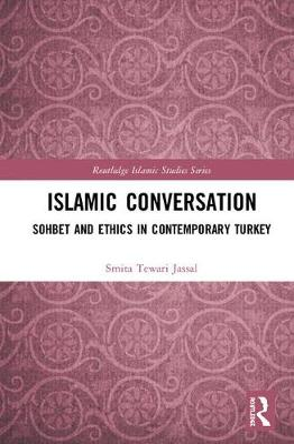 Islamic Conversation: Sohbet and Ethics in Contemporary Turkey by Smita Tewari Jassal